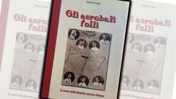 """""""GLI ACROBATI FOLLI. Storia della dinastia circense Palmiri"""" di Raffaele de Ritis"""