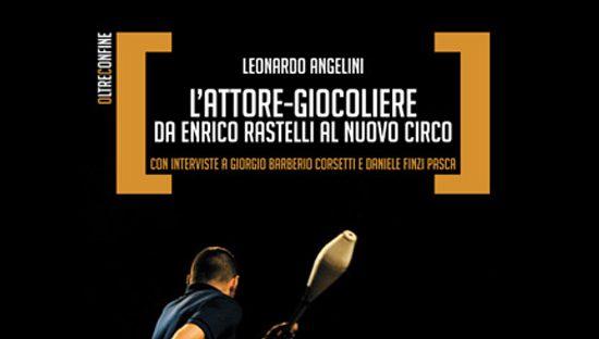 """LIBRO """"L'ATTORE-GIOCOLIERE. Da Enrico Rastelli al Nuovo Circo"""" di Leonardo Angelini"""