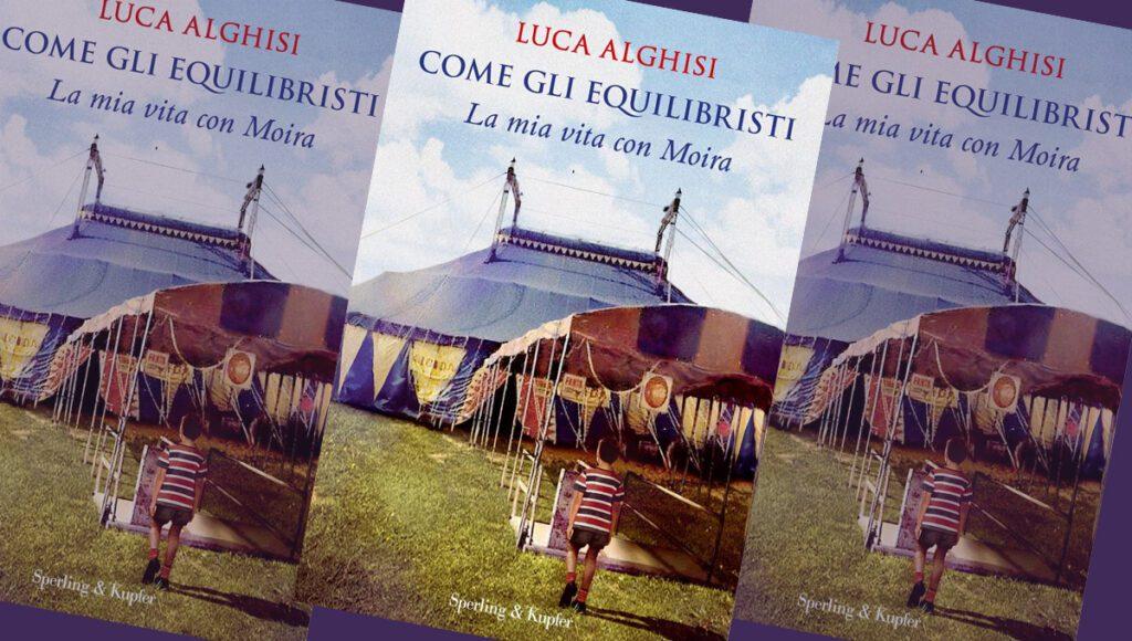 """""""COME GLI EQUILIBRISTI. La mia vita con Moira"""", di Luca Alghisi"""