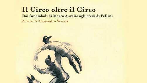 """LIBRO """"IL CIRCO OLTRE IL CIRCO. Dai funamboli di Marco Aurelio agli eredi di Fellini """" di Alessandro Serena"""